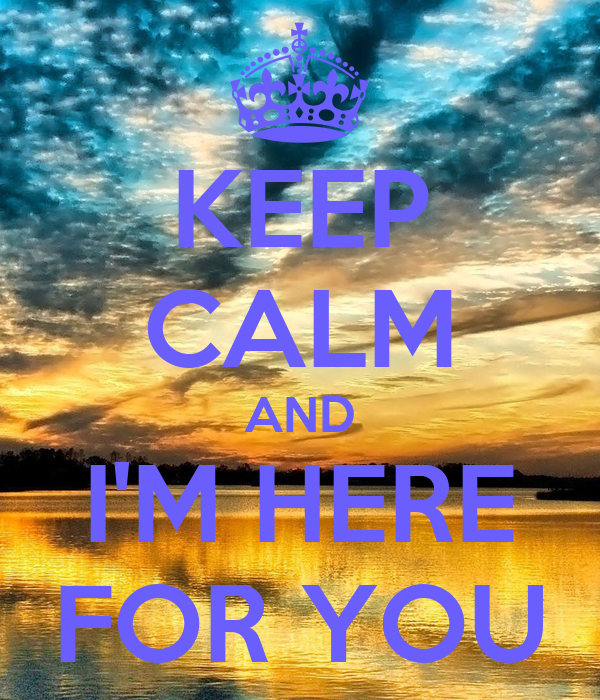 KEEP CALM AND I'M HERE FOR YOU
