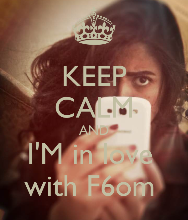 KEEP CALM AND I'M in love  with F6om