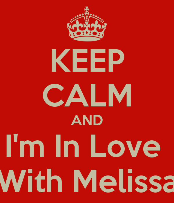 KEEP CALM AND I'm In Love  With Melissa