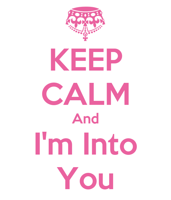 KEEP CALM And I'm Into You