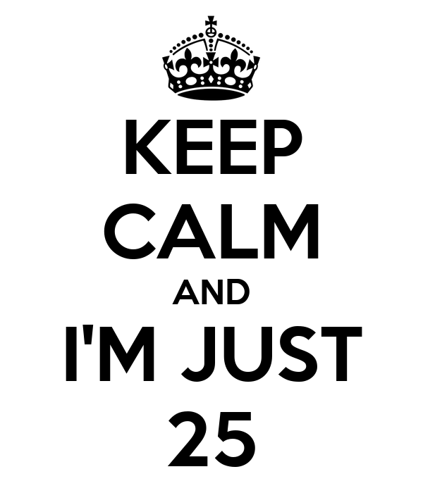 KEEP CALM AND I'M JUST 25
