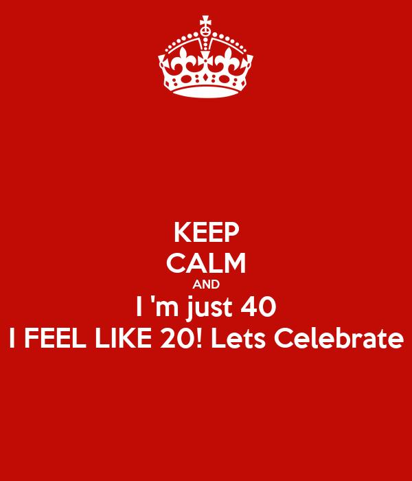 KEEP CALM AND I 'm just 40 I FEEL LIKE 20! Lets Celebrate