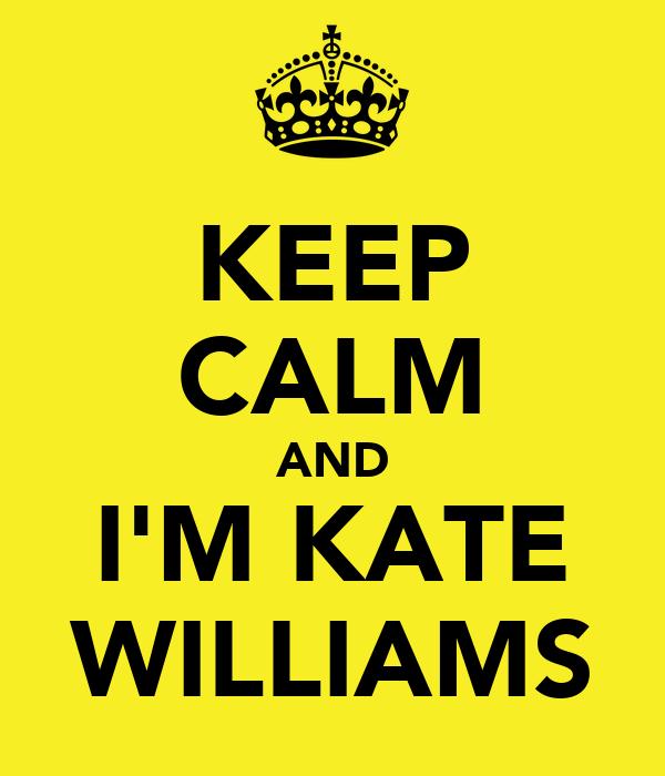 KEEP CALM AND I'M KATE WILLIAMS