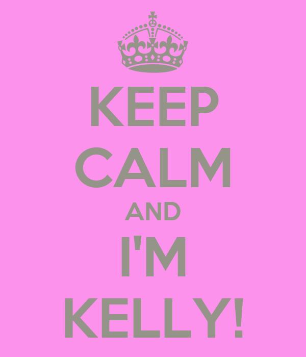 KEEP CALM AND I'M KELLY!