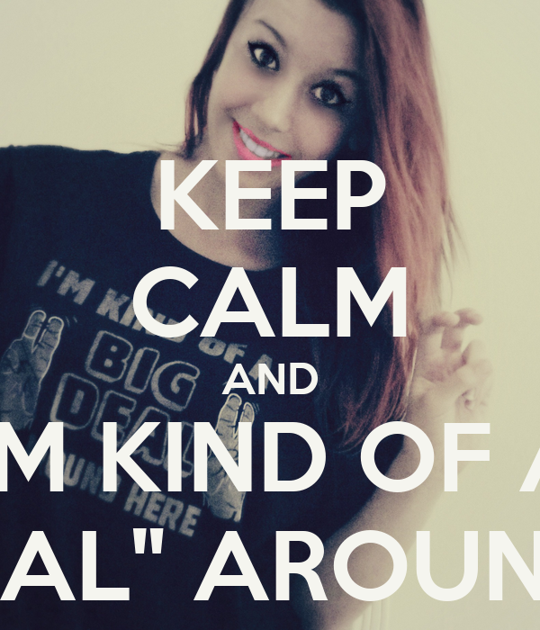 "KEEP CALM AND I'M KIND OF A ""BIG DEAL"" AROUND HERE"