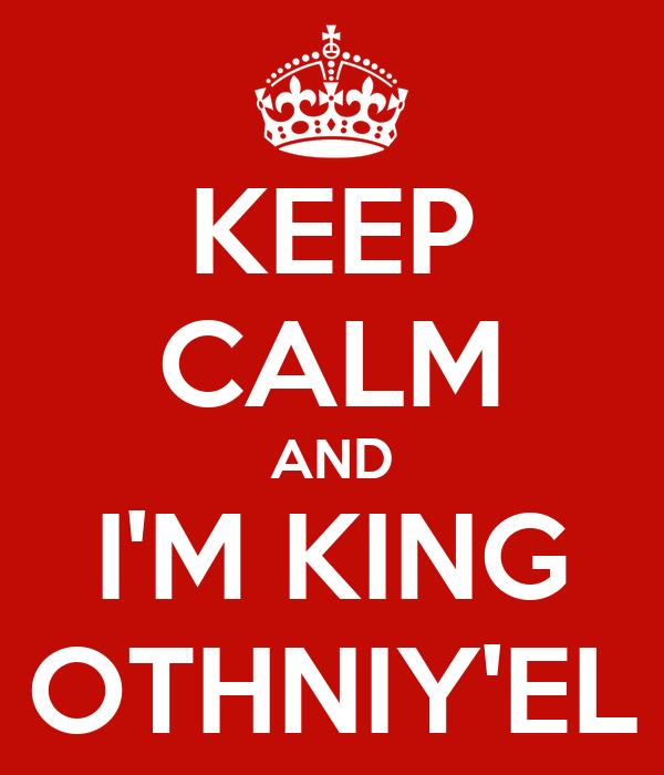 KEEP CALM AND I'M KING OTHNIY'EL