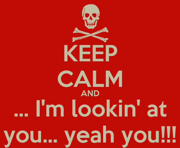 KEEP CALM AND ... I'm lookin' at you... yeah you!!!