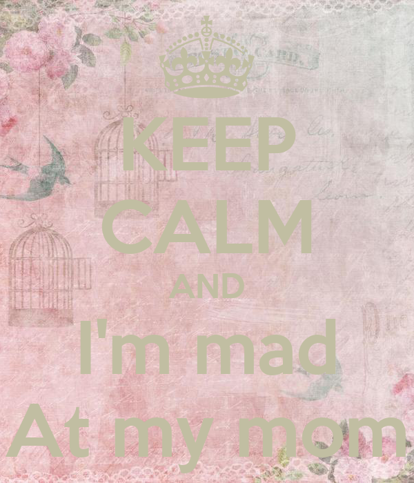 KEEP CALM AND I'm mad At my mom