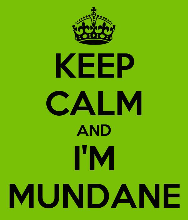KEEP CALM AND I'M MUNDANE