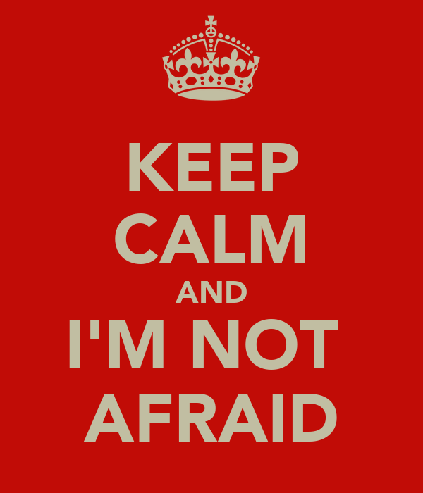 KEEP CALM AND I'M NOT  AFRAID