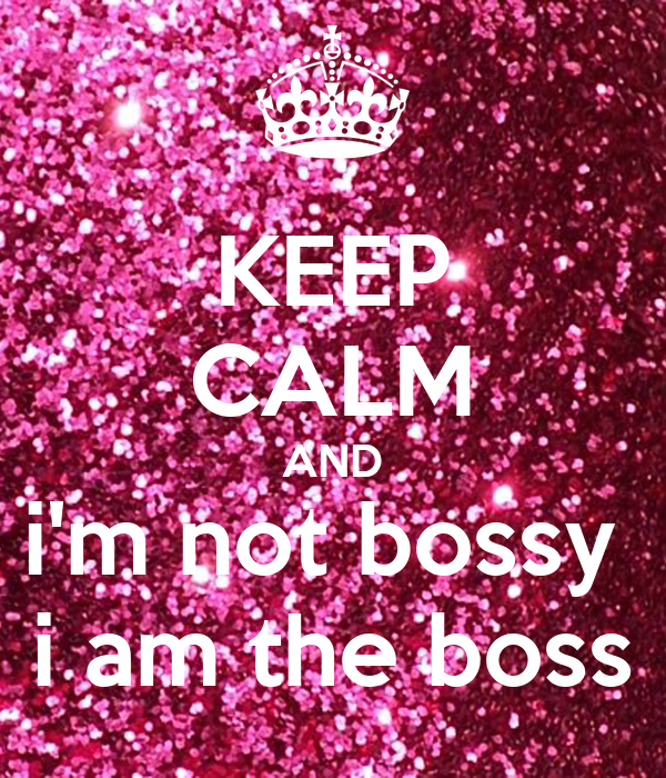 KEEP CALM AND i'm not bossy  i am the boss