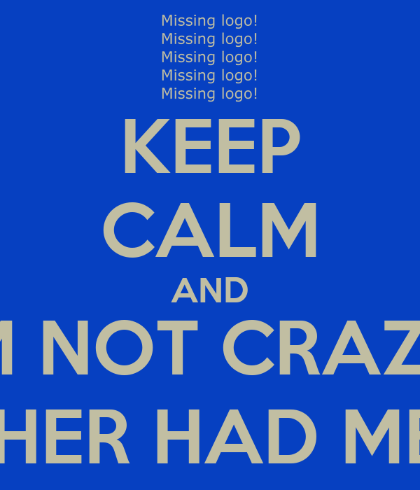 KEEP CALM AND I'M NOT CRAZY, MY MOTHER HAD ME TESTED