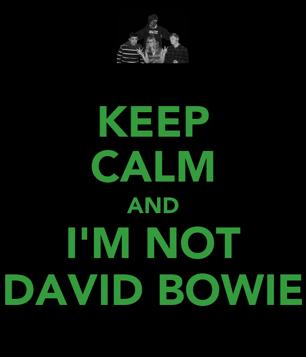 KEEP CALM AND I'M NOT DAVID BOWIE