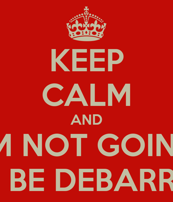 KEEP CALM AND I'M NOT GOING TO BE DEBARRED