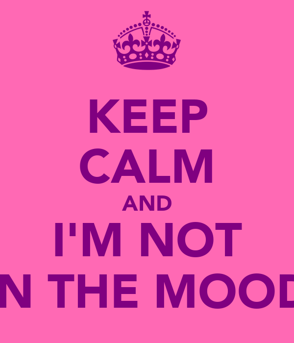 KEEP CALM AND I'M NOT IN THE MOOD