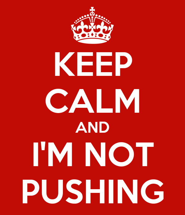 KEEP CALM AND I'M NOT PUSHING