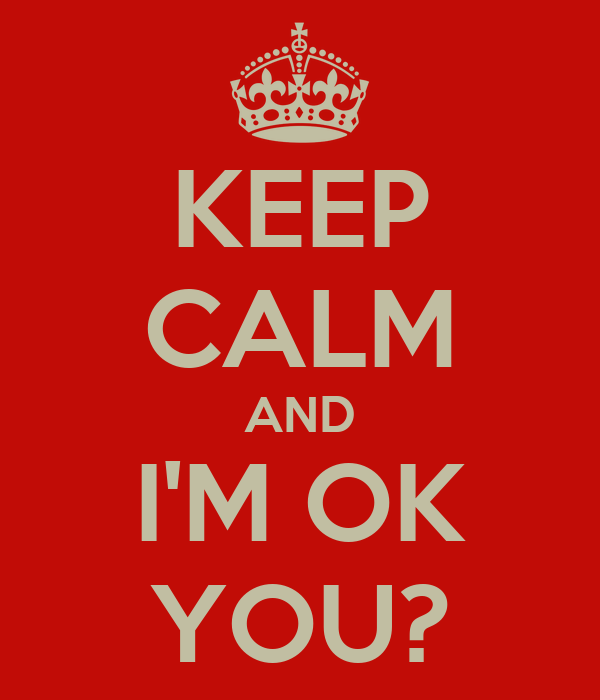 KEEP CALM AND I'M OK YOU?