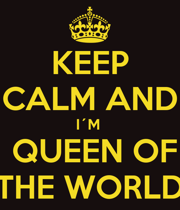 KEEP CALM AND I´M   QUEEN OF THE WORLD
