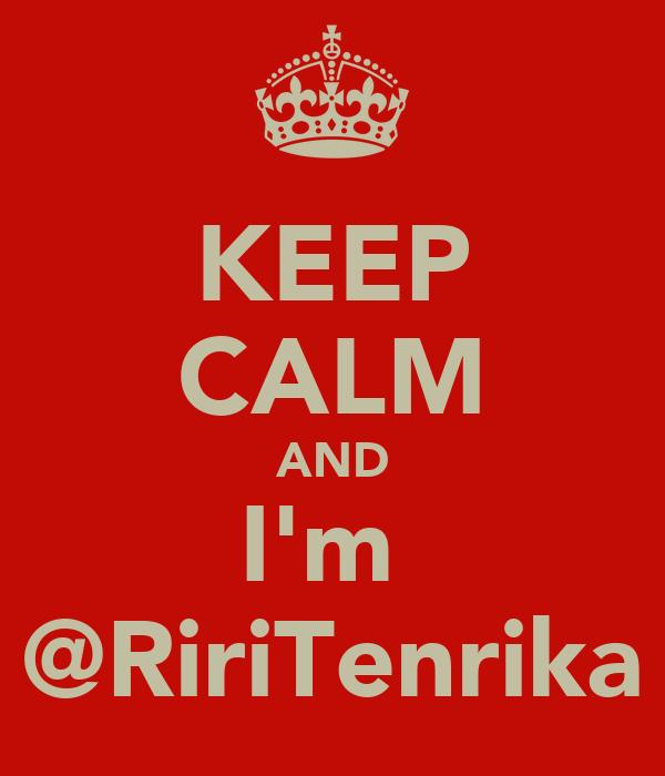 KEEP CALM AND I'm  @RiriTenrika
