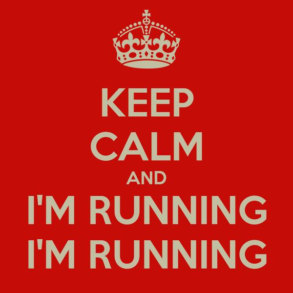 KEEP CALM AND I'M RUNNING I'M RUNNING