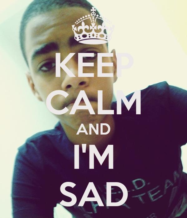 KEEP CALM AND I'M SAD