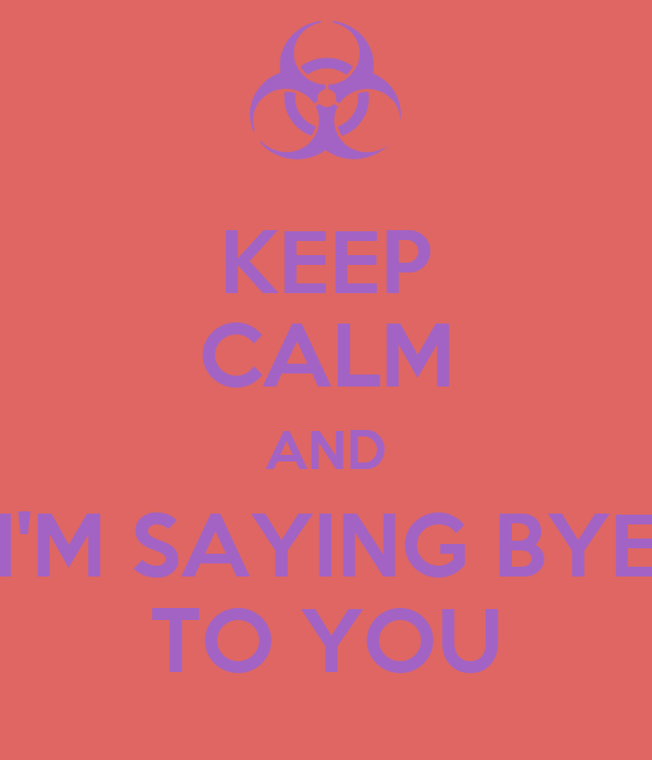 KEEP CALM AND I'M SAYING BYE TO YOU