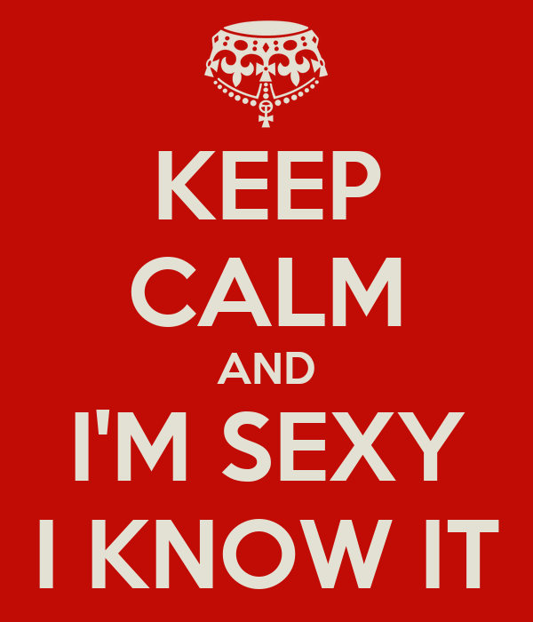 KEEP CALM AND I'M SEXY I KNOW IT