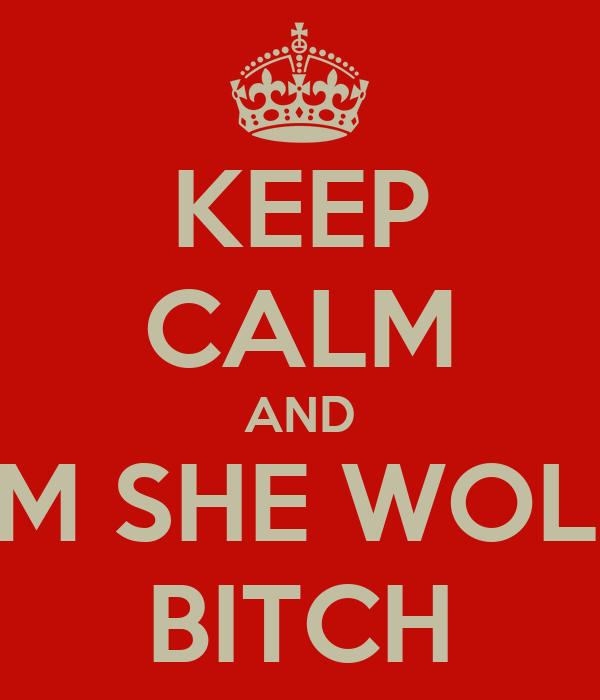 KEEP CALM AND I'M SHE WOLF BITCH