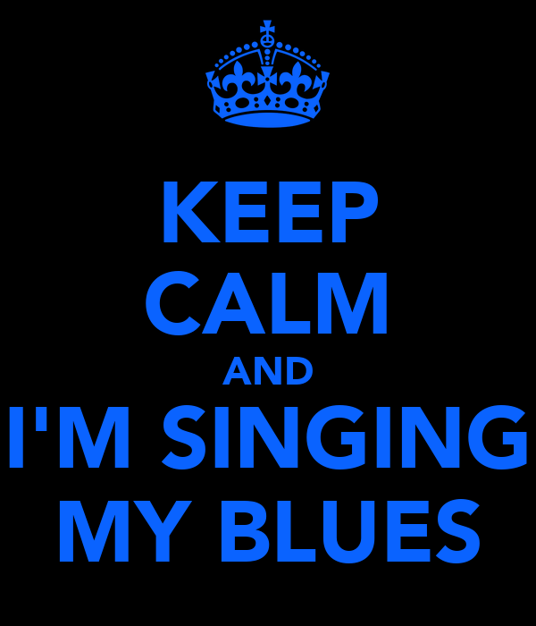 KEEP CALM AND I'M SINGING MY BLUES