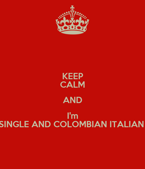 KEEP CALM AND I'm SINGLE AND COLOMBIAN ITALIAN