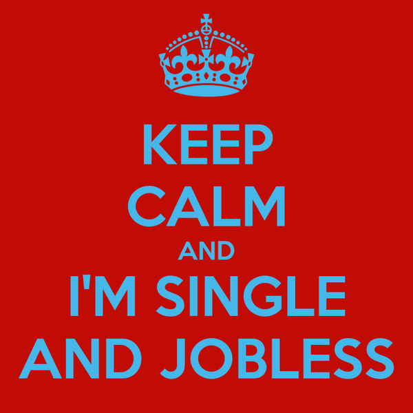 KEEP CALM AND I'M SINGLE AND JOBLESS