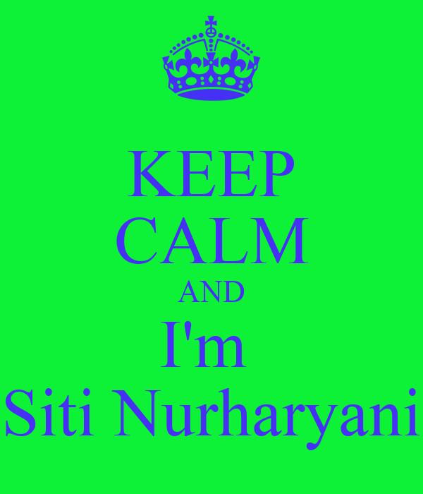 KEEP CALM AND I'm  Siti Nurharyani