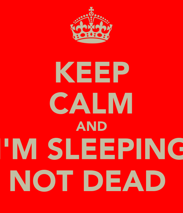 KEEP CALM AND I'M SLEEPING NOT DEAD