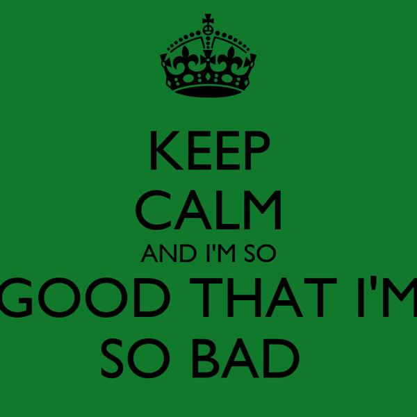 KEEP CALM AND I'M SO GOOD THAT I'M SO BAD