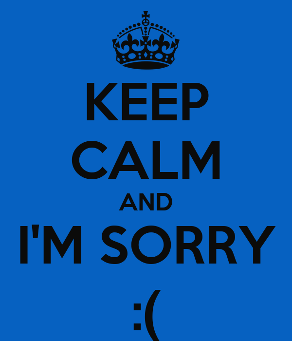 KEEP CALM AND I'M SORRY :(