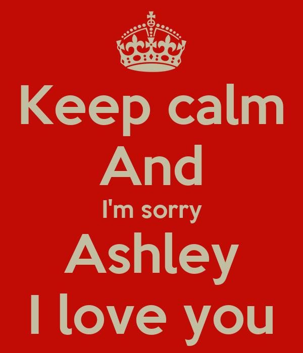 Keep calm And I'm sorry Ashley I love you