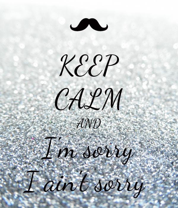 KEEP CALM AND I'm sorry I ain't sorry