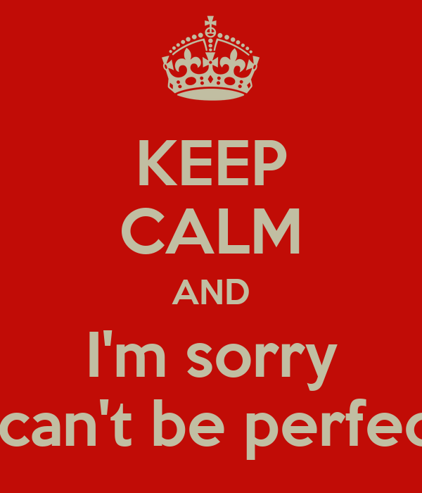 KEEP CALM AND I'm sorry I can't be perfect