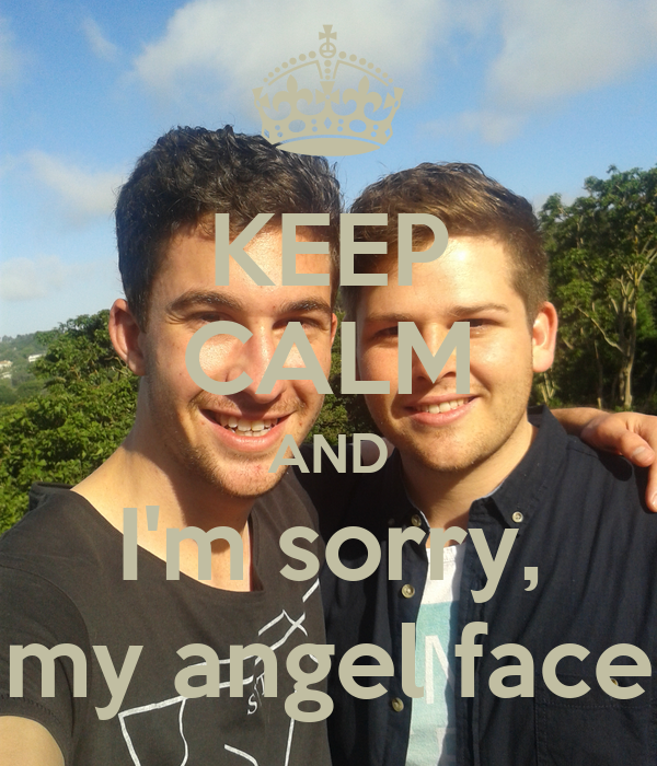 KEEP CALM AND I'm sorry, my angel face