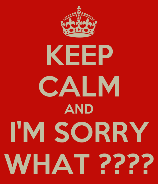 KEEP CALM AND I'M SORRY WHAT ????