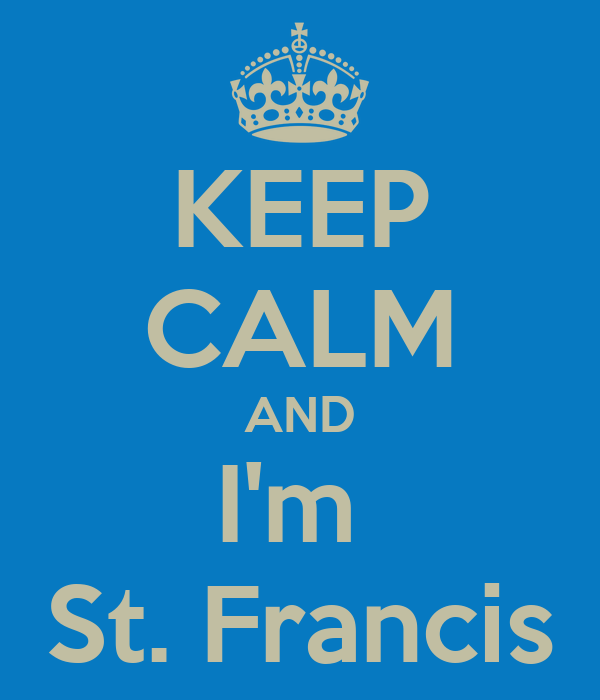 KEEP CALM AND I'm  St. Francis