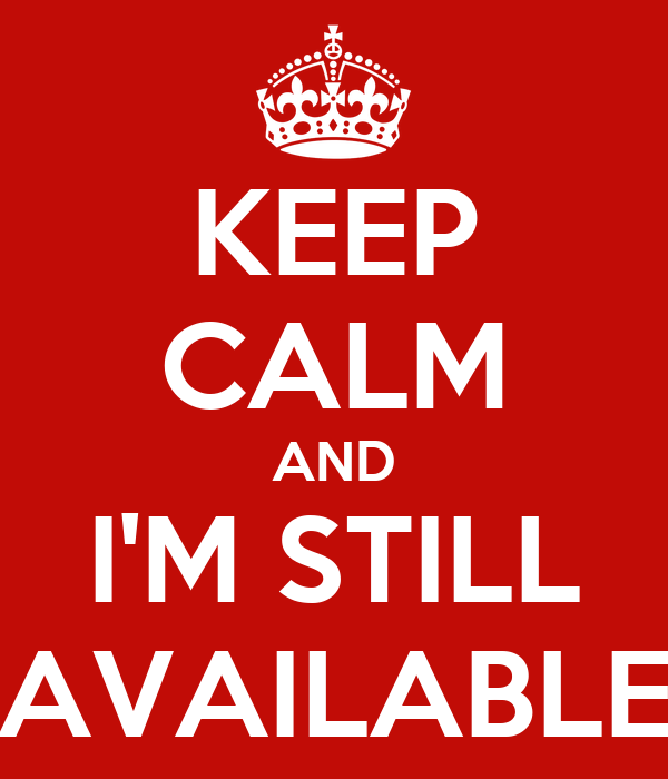 KEEP CALM AND I'M STILL AVAILABLE