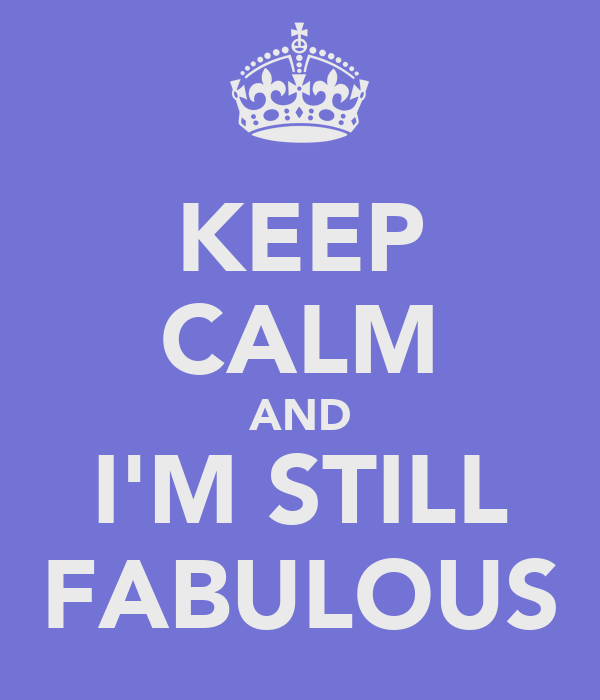 KEEP CALM AND I'M STILL FABULOUS