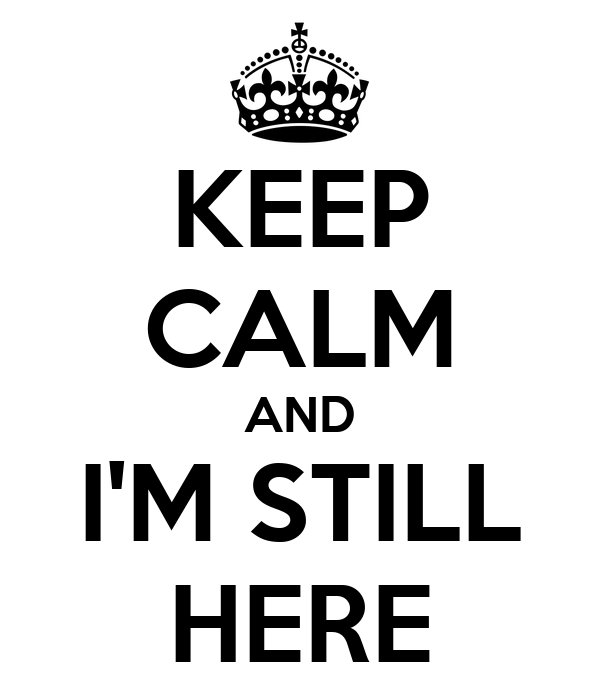 KEEP CALM AND I'M STILL HERE