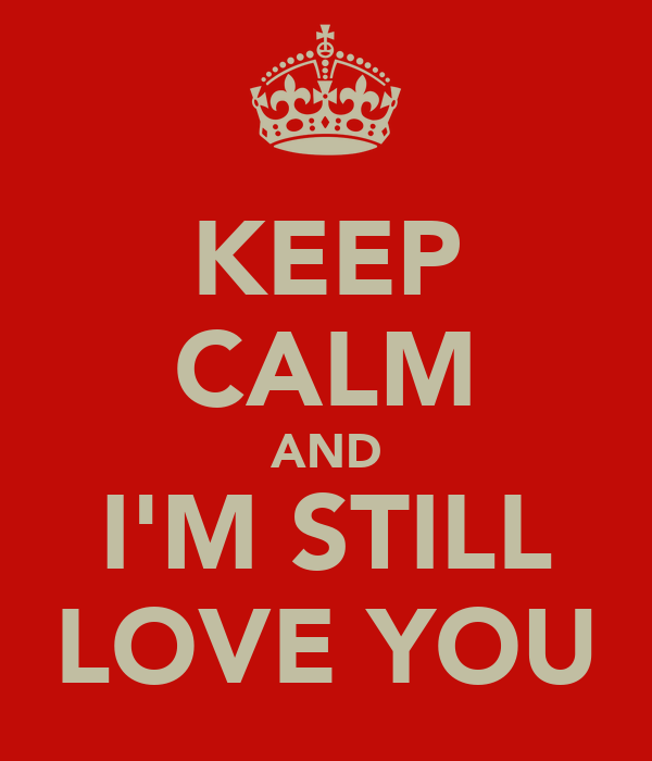 KEEP CALM AND I'M STILL LOVE YOU