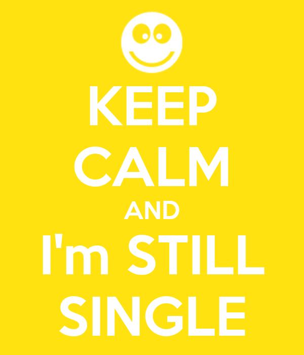 KEEP CALM AND I'm STILL SINGLE