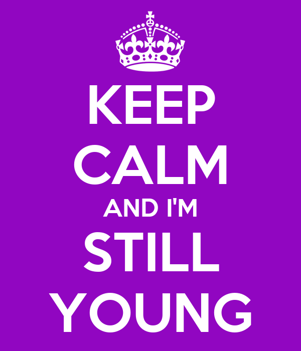 KEEP CALM AND I'M STILL YOUNG