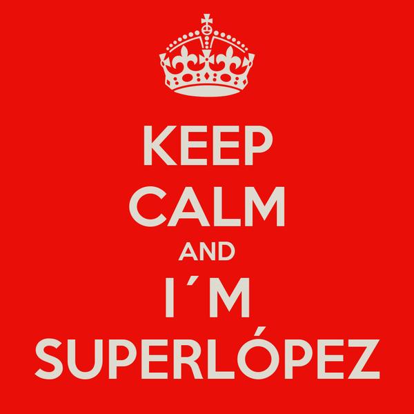 KEEP CALM AND I´M SUPERLÓPEZ