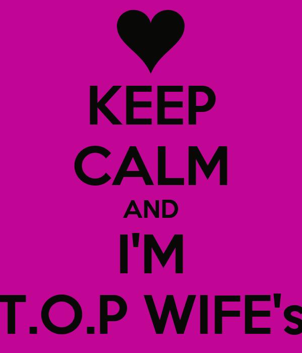 KEEP CALM AND I'M T.O.P WIFE's