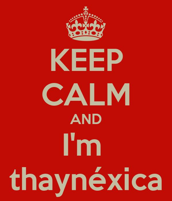 KEEP CALM AND I'm  thaynéxica